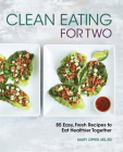 Clean Eating for Two: 85 Easy, Fresh Recipes to Eat Healthier Together Cover Image