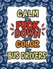Calm The Fuck Down & Color For Bus Drivers: Gift For Bus Drivers School Bus Operators Tour Bus Operators Birthday Presents For Bus Drivers Cover Image