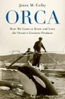 Orca: How We Came to Know and Love the Ocean's Greatest Predator Cover Image