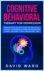 Cognitive Behavioral Therapy for Depression: Improve your Life With Cognitive Behavioral Therapy. Techniques to Overcome Depression, Anxiety and Panic Cover Image