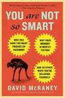 You Are Not So Smart: Why You Have Too Many Friends on Facebook, Why Your Memory Is Mostly Fiction, an d 46 Other Ways You're Deluding Yourself Cover Image