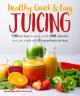 Healthy, Quick & Easy Juicing: 100 No-Fuss Recipes Under 300 Calories You Can Make with 5 Ingredients or Less Cover Image