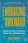 Embracing the Awkward: A Guide for Teens to Succeed at School, Life and Relationships (Self-Help Book for Teens, Teen Gift) Cover Image