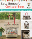 Sew Beautiful Quilted Bags: 28 Elegant Purses, Pouches & Handbags to Quilt and Appliqué Cover Image