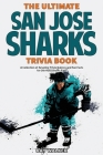 The Ultimate San Jose Sharks Trivia Book: A Collection of Amazing Trivia Quizzes and Fun Facts for Die-Hard Sharks Fans! Cover Image