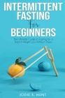 Intermittent Fasting for Beginners: The Ultimate Guide to Fasting for a Rapid Weight Loss Without Stress Cover Image