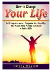 How to Change your Life: Self Improvement, Progress, Get Healthy, Fit, Make More Money, & Create a Better Life Cover Image