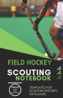 Field Hockey. Scouting Notebook: Templates for scouting reports of players Cover Image