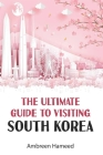The Ultimate Guide to Visiting South Korea: Your Travel Guide Book to South Korea Cover Image