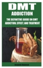 Dmt Addiction: The Definitive Guide on Dmt Addiction, Effect, and Treatment Cover Image