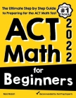 ACT Math for Beginners: The Ultimate Step by Step Guide to Preparing for the ACT Math Test Cover Image