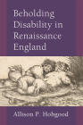 Beholding Disability in Renaissance England (Corporealities: Discourses Of Disability) Cover Image