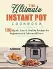 The Ultimate Instant Pot Cookbook: 1000 Quick, Easy & Healthy Recipes for Beginners and Advanced Users Cover Image