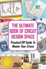 The Ultimate Book Of Cricut Design Space: Practical DIY Guide To Master Your Cricut: Cricut Design Space Book Cover Image