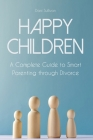Happy Children: A Complete Guide to Smart Parenting through Divorce Cover Image