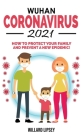Wuhan Coronavirus - 2021: How to Protect your Family! Ways to Combat Bacteriological Terrorism and Prevent a New Epidemic! All Secrets Revealed Cover Image