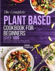 The Complete Plant Based Cookbook For Beginners: Over 1000 Everyday Foolproof Plant Based Recipes To Boost Your Weight Loss Cover Image