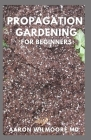 Propagation Gardening for Beginners: The Essential And Complete Guide to Learn to choose, grow and propagate plants in your home Cover Image