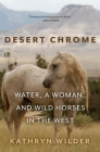 Desert Chrome: Water, a Woman, and Wild Horses in the West Cover Image