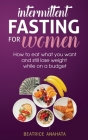 Intermittent Fasting for Women: How to eat what you want and still lose weight while on a budget Cover Image