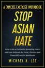 Stop Asian Hate - A Concise Exercise Workbook by Michael K. Lee Cover Image