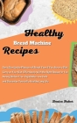 Healthy Bread Machine Recipes: Don't Give Up the Pleasure of Bread Even if You Are on a Diet. Carry on Your Diet Effortlessly With the Right Recipe f Cover Image