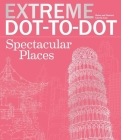 Extreme Dot-To-Dot Spectacular Places: Relax and Unwind, One Splash of Color at a Time (Extreme Art!) Cover Image