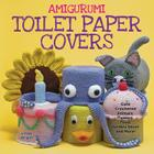 Amigurumi Toilet Paper Covers: Cute Crocheted Animals, Flowers, Food, Holiday Decor and More! Cover Image