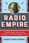 Radio Empire: The Bbc's Eastern Service and the Emergence of the Global Anglophone Novel (Modernist Latitudes) Cover Image