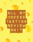 All My Cheese Tasting Review Shit: Cheese Tasting Journal - Turophile - Tasting and Review Notebook - Wine Tours - Cheese Daily Review - Rinds - Renne Cover Image