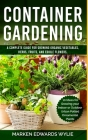 Container Gardening: A Complete Guide for Growing Organic Vegetables, Herbs, Fruits, and Edible Flowers, 10 Ideas for Growing your Indoor o Cover Image
