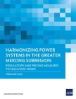 Harmonizing Power Systems in the Greater Mekong Subregion: Regulatory and Pricing Measures to Facilitate Trade Cover Image