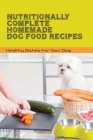 Nutritionally Complete Homemade Dog Food Recipes- Healthy Dishes For Your Dog: Home Cooked Dog Food Recipes Cover Image