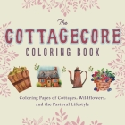 The Cottagecore Coloring Book: Coloring Pages of Cottages, Wildflowers, and the Pastoral Lifestyle Cover Image