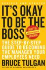 It's Okay to Be the Boss: The Step-by-Step Guide to Becoming the Manager Your Employees Need Cover Image