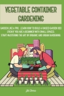 Vegetable Container Gardening: Garden Like a Pro. Learn How to Build a Raised Garden Bed Even if You Are a Beginner with Small Spaces. Start Masterin Cover Image