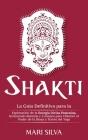 Shakti: La Guía Definitiva para la Exploración de la Energía Divina Femenina, Incluyendo Mantras y Consejos para Obtener el Po Cover Image