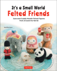 It's a Small World Felted Friends: Cute and Cuddly Needle Felted Figures from Around the World Cover Image