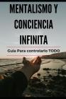 Mentalismo y Conciencia Infinita: Guia para lograrlo TODO Explicado Cover Image