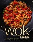 Wok Recipes: An Easy Wok Cookbook for Stir Fries Cover Image