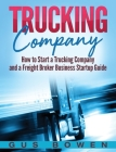 Trucking Company: How to Start a Trucking Company and a Freight Broker Business Startup Guide Cover Image
