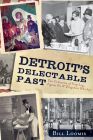 Detroit's Delectable Past:: Two Centuries of Frog Legs, Pigeon Pie and Drugstore Whiskey Cover Image