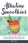 Alkaline Smoothies: Reset Your Metabolism With Healthy and Easy Smoothie Recipes for Natural Weight Loss Cover Image