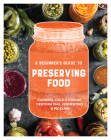 A Beginner's Guide to Preserving Food: Canning Cold Storage, Dehydrating, Fermenting, & Pickling Cover Image