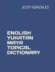 English Yukatan Maya Topical Dictionary Cover Image