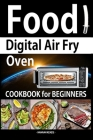 Food Digital Air Fry Oven Cookbook for Beginners: Simple, Easy and Delicious Recipes for Digital Air Fryer Oven Cover Image