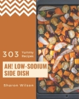 Ah! 303 Yummy Low-Sodium Side Dish Recipes: A Highly Recommended Yummy Low-Sodium Side Dish Cookbook Cover Image