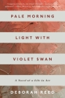Pale Morning Light with Violet Swan: A Novel of a Life in Art Cover Image