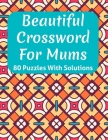 Beautiful Crossword Book For Mums: Awesome Easy To Difficult Level Crossword Game Book For Mums and Senior Women With Containing 80 Puzzles And Soluti Cover Image