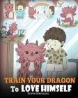 Train Your Dragon To Love Himself: A Dragon Book To Give Children Positive Affirmations. A Cute Children Story To Teach Kids To Love Who They Are. Cover Image